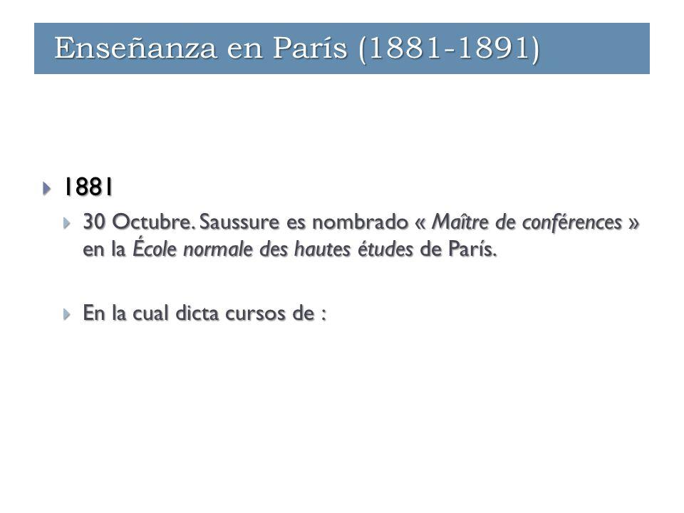 Enseñanza - París (1881-1891)  1881  30 Octubre. Saussure es nombrado « Maître de conférences » en la École normale des hautes études de París.  En
