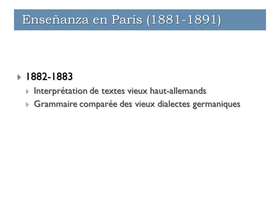 Enseñanza - París (1881-1891)  1882-1883  Interprétation de textes vieux haut-allemands  Grammaire comparée des vieux dialectes germaniques Enseñanza - París (1881-1891) Enseñanza - Ginebra (1891-1912) Enseñanza en París (1881-1891)