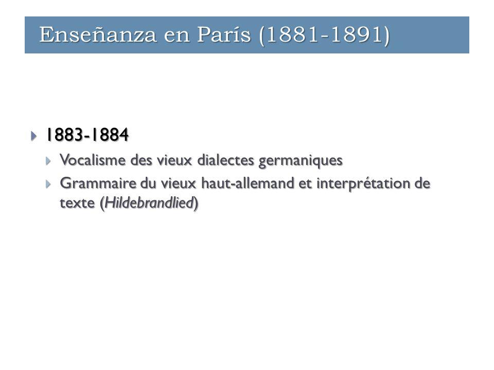 Enseñanza - París (1881-1891)  1883-1884  Vocalisme des vieux dialectes germaniques  Grammaire du vieux haut-allemand et interprétation de texte (Hildebrandlied) Enseñanza - París (1881-1891) Enseñanza - Ginebra (1891-1912) Enseñanza en París (1881-1891)