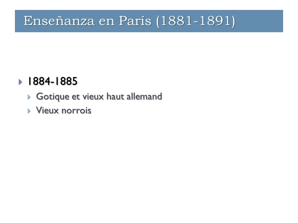Enseñanza - París (1881-1891)  1884-1885  Gotique et vieux haut allemand  Vieux norrois Enseñanza - París (1881-1891) Enseñanza - Ginebra (1891-1912) Enseñanza en París (1881-1891)