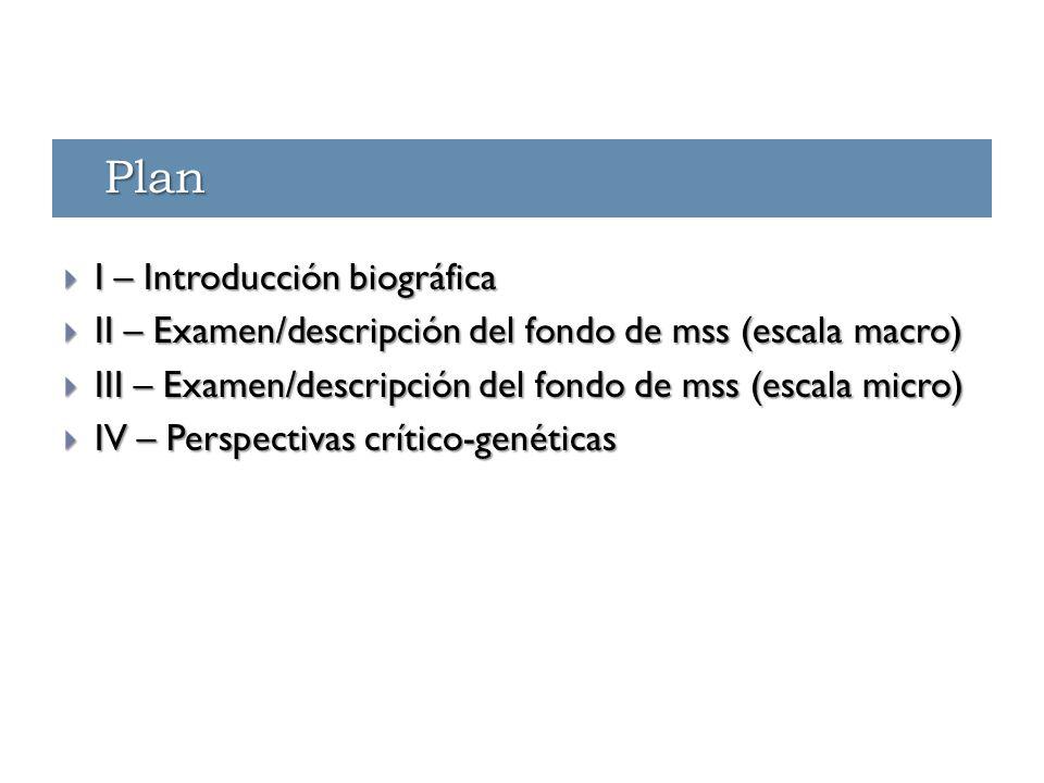 Plan  I – Introducción biográfica  II – Examen/descripción del fondo de mss (escala macro)  III – Examen/descripción del fondo de mss (escala micro