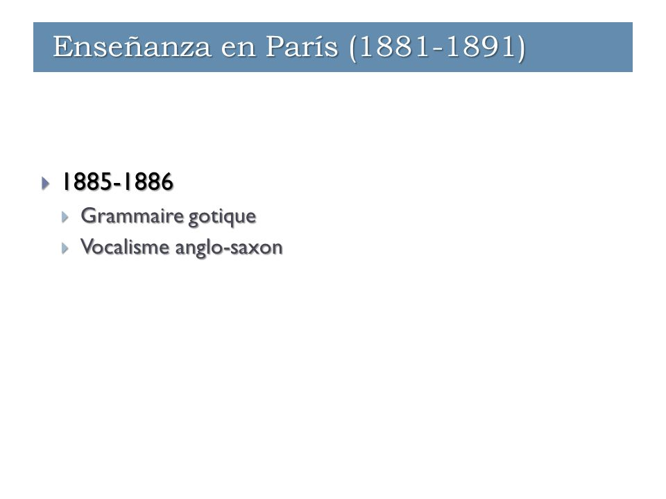 Enseñanza - París (1881-1891)  1885-1886  Grammaire gotique  Vocalisme anglo-saxon Enseñanza - París (1881-1891) Enseñanza - Ginebra (1891-1912) En