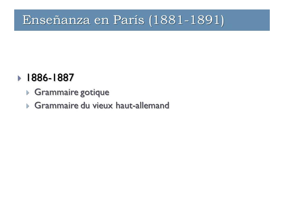 Enseñanza - París (1881-1891)  1886-1887  Grammaire gotique  Grammaire du vieux haut-allemand Enseñanza - París (1881-1891) Enseñanza - Ginebra (1891-1912) Enseñanza en París (1881-1891)