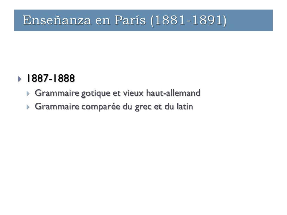 Enseñanza - París (1881-1891)  1887-1888  Grammaire gotique et vieux haut-allemand  Grammaire comparée du grec et du latin Enseñanza - París (1881-1891) Enseñanza - Ginebra (1891-1912) Enseñanza en París (1881-1891)