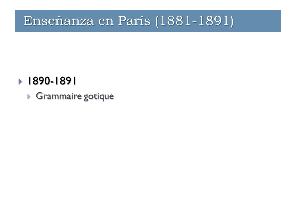 Enseñanza - París (1881-1891)  1890-1891  Grammaire gotique Enseñanza - Ginebra (1891-1912) Enseñanza en París (1881-1891)
