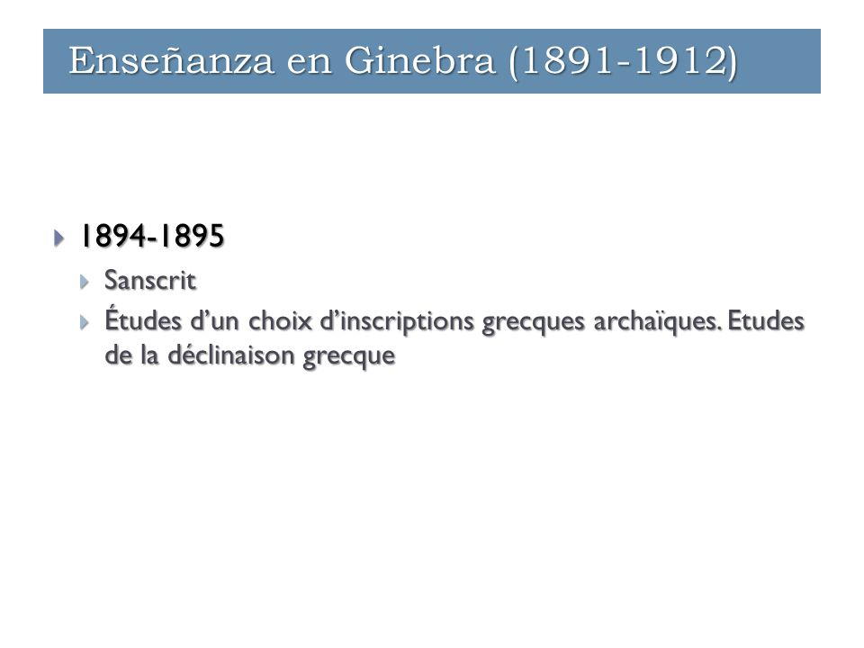  1894-1895  Sanscrit  Études d'un choix d'inscriptions grecques archaïques. Etudes de la déclinaison grecque Enseñanza en Ginebra (1891-1912)