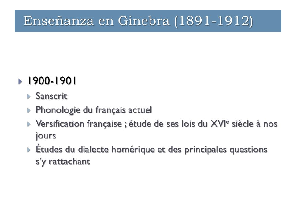  1900-1901  Sanscrit  Phonologie du français actuel  Versification française ; étude de ses lois du XVI e siècle à nos jours  Études du dialecte