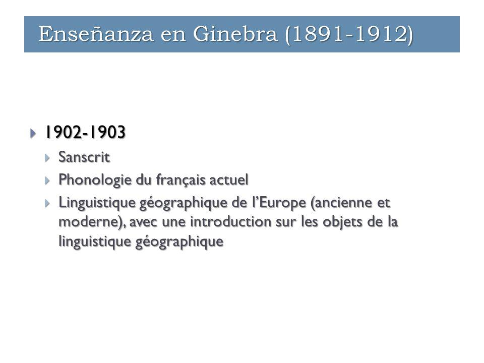  1902-1903  Sanscrit  Phonologie du français actuel  Linguistique géographique de l'Europe (ancienne et moderne), avec une introduction sur les objets de la linguistique géographique Enseñanza en Ginebra (1891-1912)