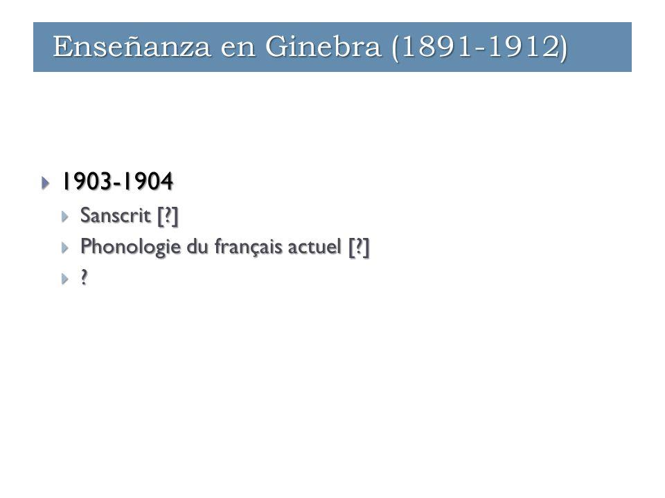  1903-1904  Sanscrit [?]  Phonologie du français actuel [?]  ? Enseñanza en Ginebra (1891-1912)