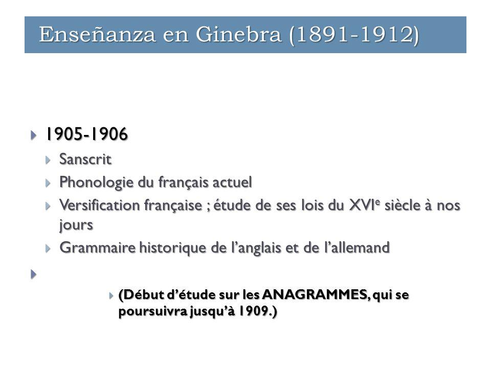 1905-1906  Sanscrit  Phonologie du français actuel  Versification française ; étude de ses lois du XVI e siècle à nos jours  Grammaire historique de l'anglais et de l'allemand   (Début d'étude sur les ANAGRAMMES, qui se poursuivra jusqu'à 1909.) Enseñanza en Ginebra (1891-1912)