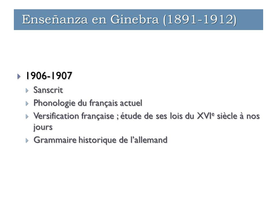  1906-1907  Sanscrit  Phonologie du français actuel  Versification française ; étude de ses lois du XVI e siècle à nos jours  Grammaire historique de l'allemand Enseñanza en Ginebra (1891-1912)