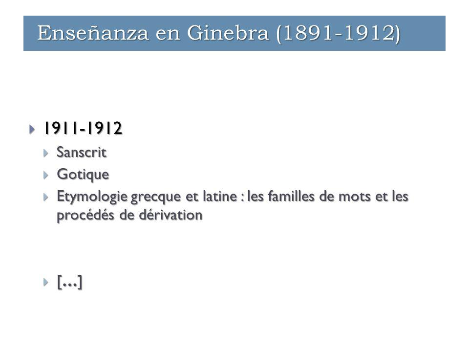  1911-1912  Sanscrit  Gotique  Etymologie grecque et latine : les familles de mots et les procédés de dérivation  […] Enseñanza en Ginebra (1891-