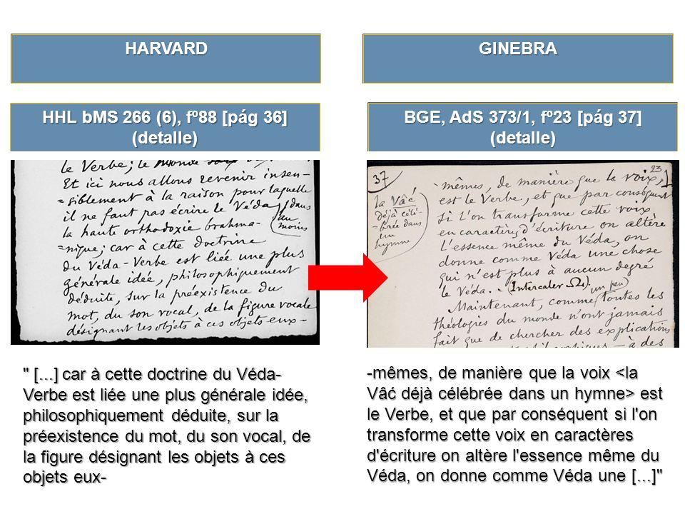 BGE, AdS 373/1, fº23 [pág 37] (detalle) HHL bMS 266 (6), fº88 [pág 36] (detalle) [...] car à cette doctrine du Véda- Verbe est liée une plus générale idée, philosophiquement déduite, sur la préexistence du mot, du son vocal, de la figure désignant les objets à ces objets eux- -mêmes, de manière que la voix est le Verbe, et que par conséquent si l on transforme cette voix en caractères d écriture on altère l essence même du Véda, on donne comme Véda une [...] GINEBRAHARVARD