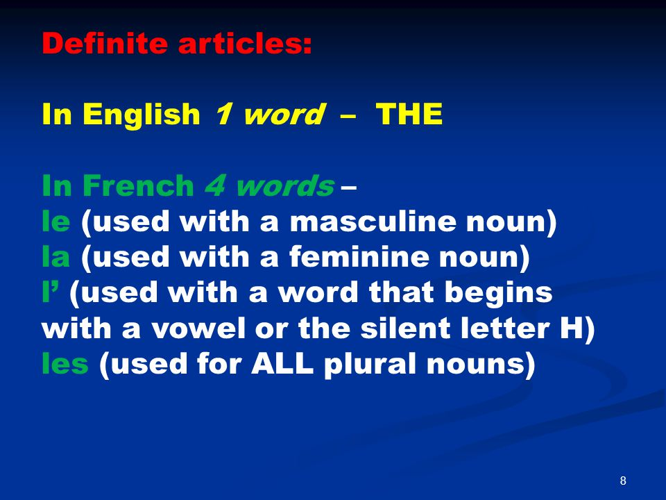 9 Indefinite articles: In English 3 words – A, AN, OR SOME In French 3 words – un (used with a masculine noun) une (used with a feminine noun) des (used for ALL plural nouns)