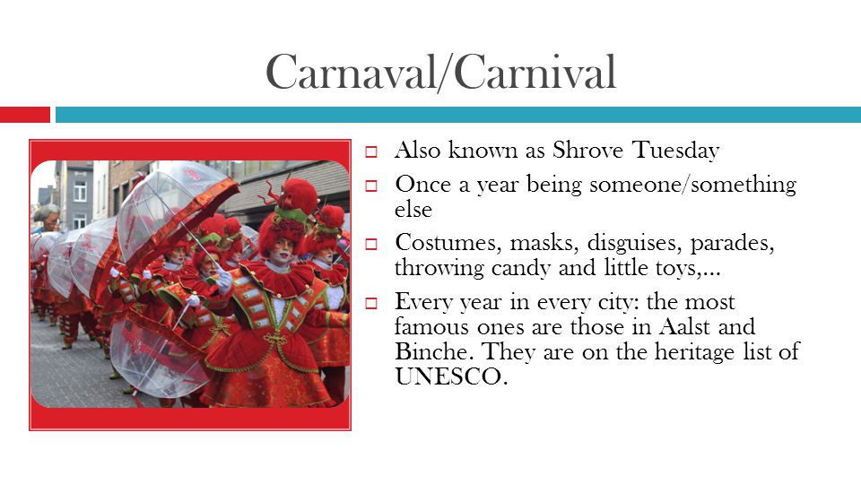 Carnaval/Carnival  Also known as Shrove Tuesday  Once a year being someone/something else  Costumes, masks, disguises, parades, throwing candy and