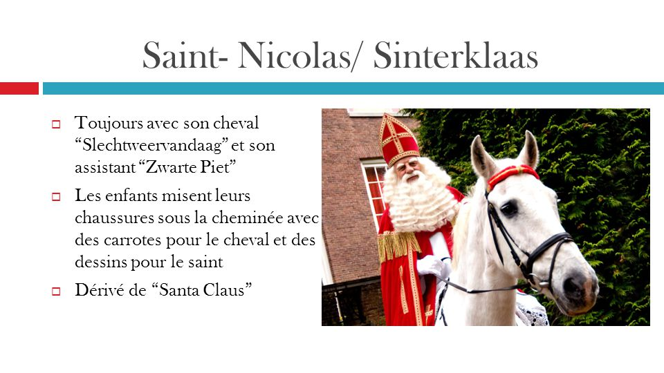 Saint- Nicolas/ Sinterklaas  Toujours avec son cheval Slechtweervandaag et son assistant Zwarte Piet  Les enfants misent leurs chaussures sous la cheminée avec des carrotes pour le cheval et des dessins pour le saint  Dérivé de Santa Claus