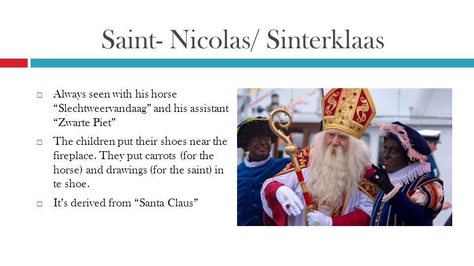 Saint- Nicolas/ Sinterklaas  Always seen with his horse Slechtweervandaag and his assistant Zwarte Piet  The children put their shoes near the fireplace.