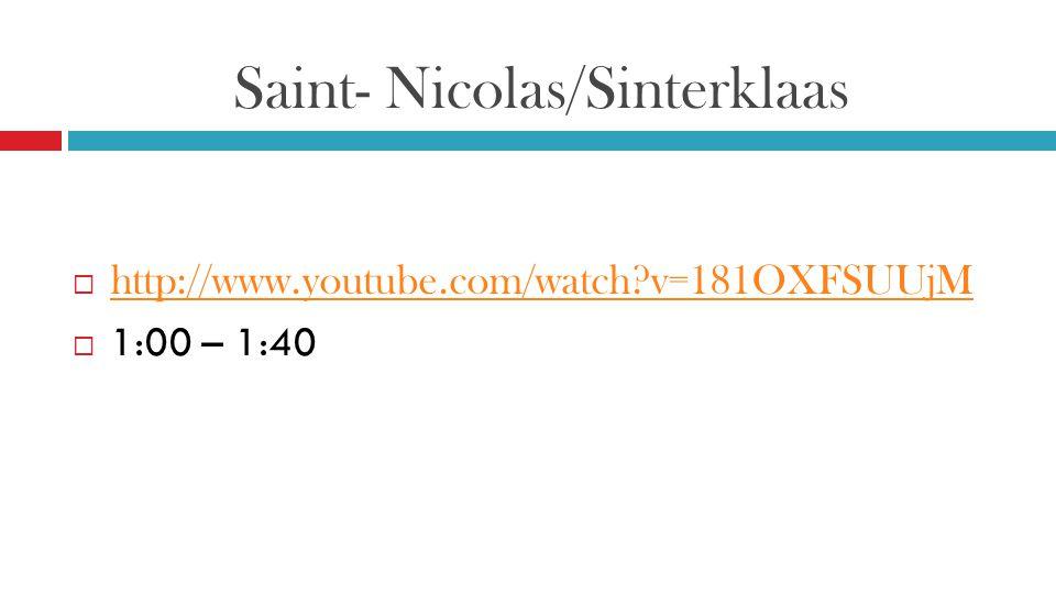 Saint- Nicolas/Sinterklaas  http://www.youtube.com/watch?v=181OXFSUUjM http://www.youtube.com/watch?v=181OXFSUUjM  1:00 – 1:40