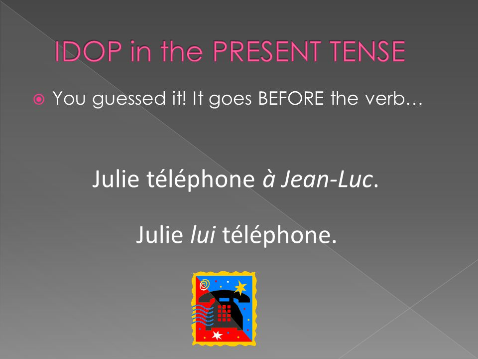  You guessed it! It goes BEFORE the verb… Julie téléphone à Jean-Luc. Julie lui téléphone.