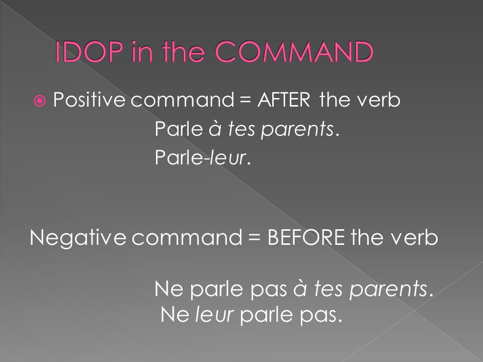  Positive command = AFTER the verb Parle à tes parents.