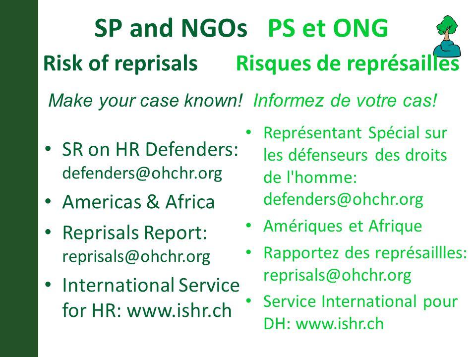 SP and NGOs PS et ONG Risk of reprisals Risques de représailles SR on HR Defenders: defenders@ohchr.org Americas & Africa Reprisals Report: reprisals@ohchr.org International Service for HR: www.ishr.ch Représentant Spécial sur les défenseurs des droits de l homme: defenders@ohchr.org Amériques et Afrique Rapportez des représaillles: reprisals@ohchr.org Service International pour DH: www.ishr.ch Make your case known.