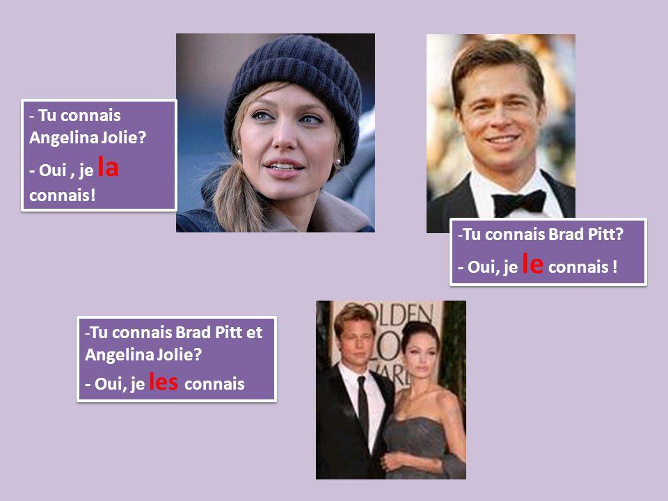 - Tu connais Angelina Jolie? - Oui, je la connais! - Tu connais Angelina Jolie? - Oui, je la connais! - Tu connais Brad Pitt? - Oui, je le connais ! -