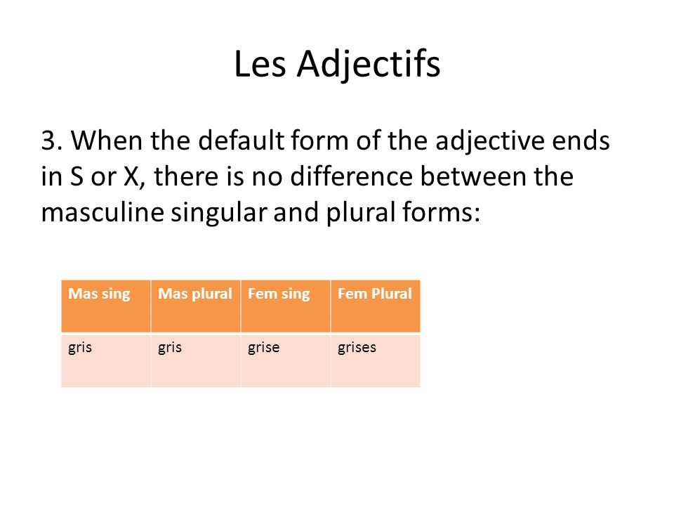 Les Adjectifs 3. When the default form of the adjective ends in S or X, there is no difference between the masculine singular and plural forms: Mas si