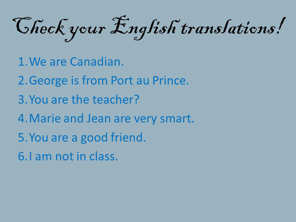 Check your English translations! 1.We are Canadian. 2.George is from Port au Prince. 3.You are the teacher? 4.Marie and Jean are very smart. 5.You are
