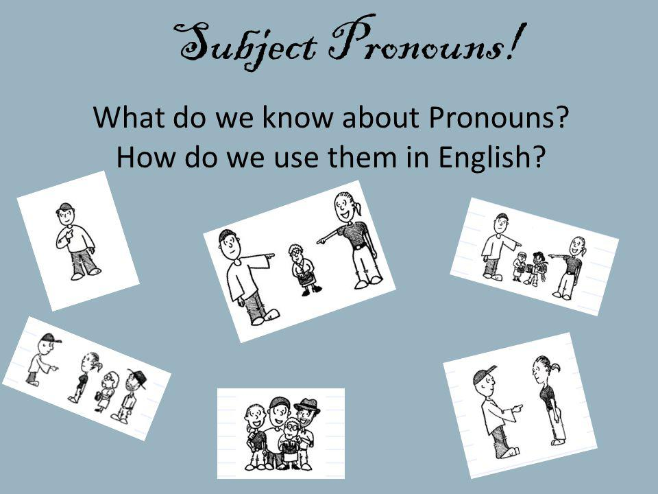 Subject Pronouns! What do we know about Pronouns? How do we use them in English?