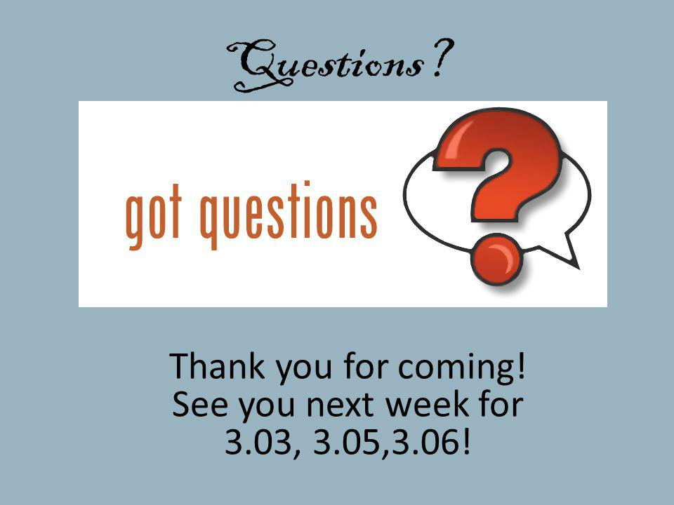 Questions? Thank you for coming! See you next week for 3.03, 3.05,3.06!