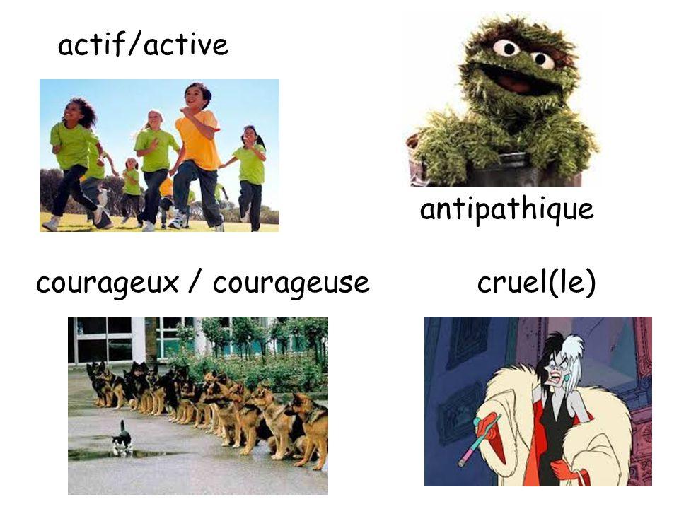 actif/active antipathique courageux / courageusecruel(le)