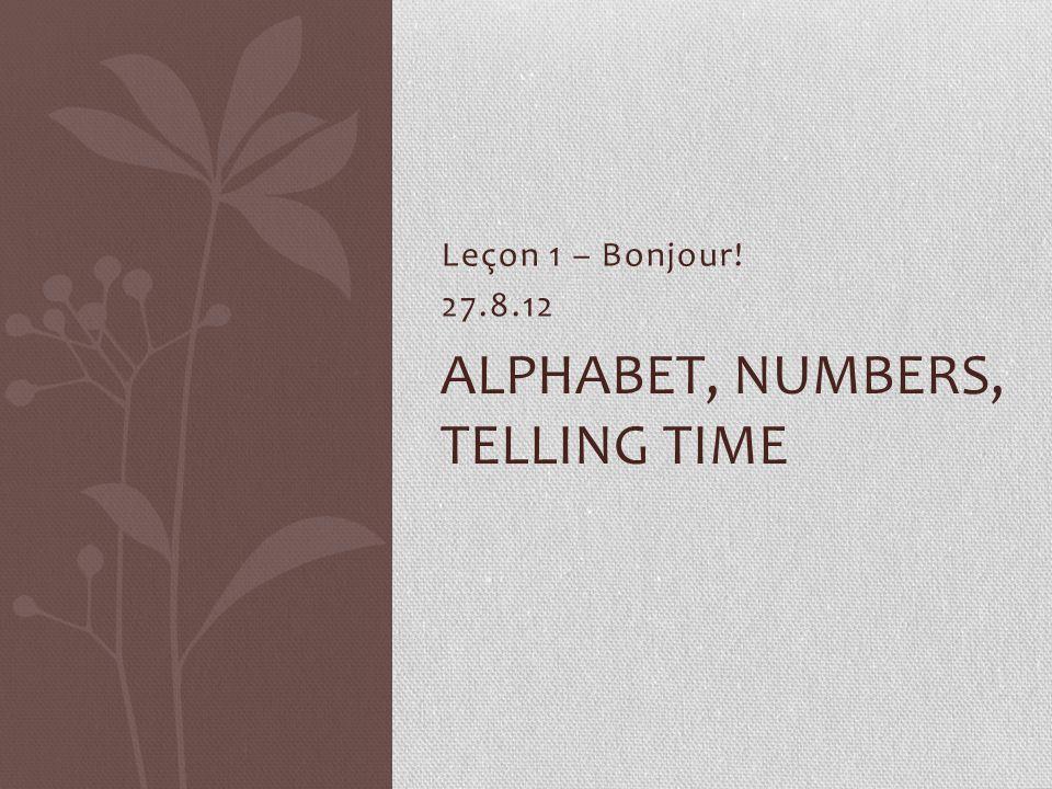 Leçon 1 – Bonjour! 27.8.12 ALPHABET, NUMBERS, TELLING TIME