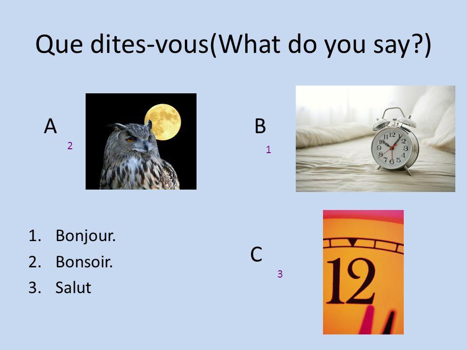 Que dites-vous(What do you say?) 1.Bonjour. 2.Bonsoir. 3.Salut A B C 2 1 3
