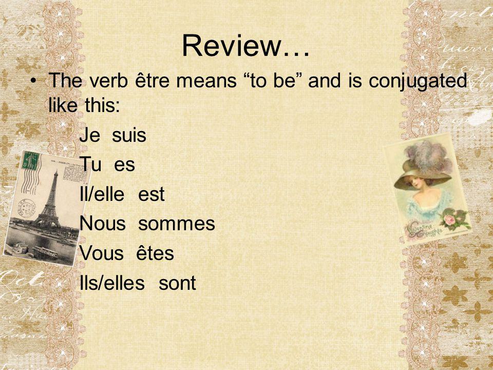 """Review… The verb être means """"to be"""" and is conjugated like this: Je suis Tu es Il/elle est Nous sommes Vous êtes Ils/elles sont"""