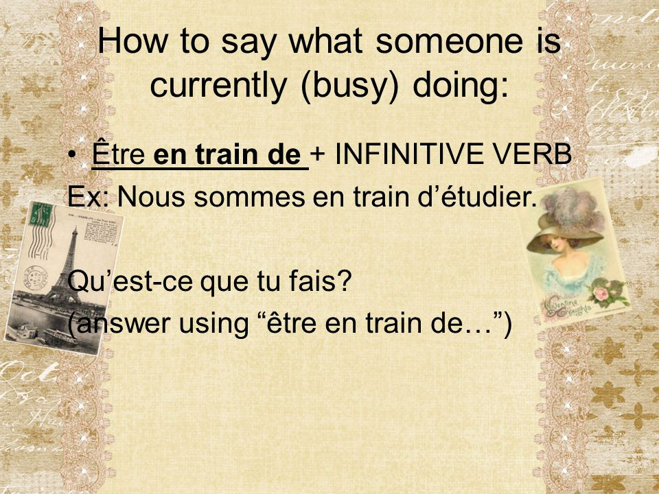 How to say what someone is currently (busy) doing: Être en train de + INFINITIVE VERB Ex: Nous sommes en train d'étudier. Qu'est-ce que tu fais? (answ
