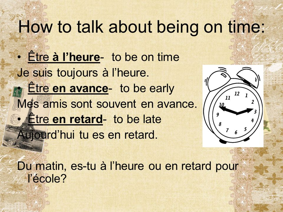 How to talk about being on time: Être à l'heure- to be on time Je suis toujours à l'heure. Être en avance- to be early Mes amis sont souvent en avance