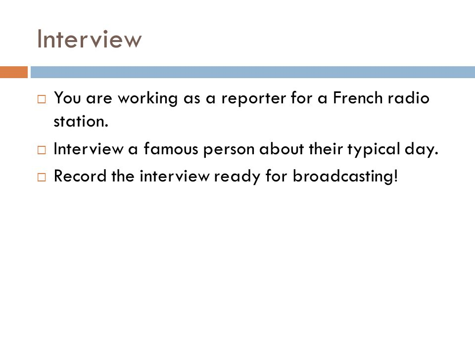 Interview  You are working as a reporter for a French radio station.  Interview a famous person about their typical day.  Record the interview read