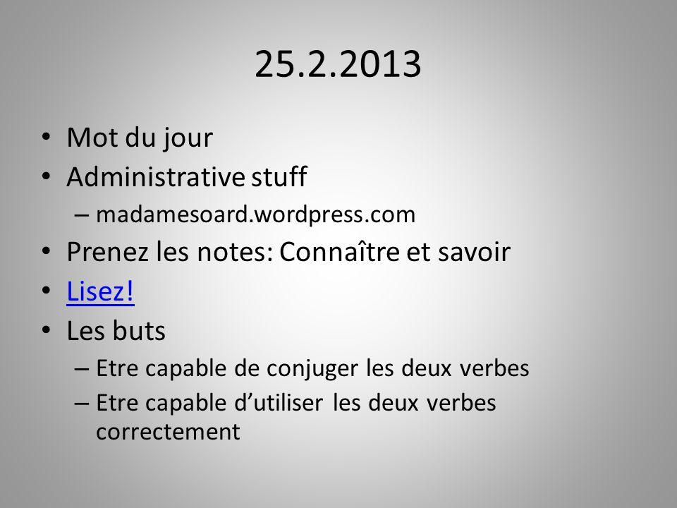 25.2.2013 Mot du jour Administrative stuff – madamesoard.wordpress.com Prenez les notes: Connaître et savoir Lisez! Les buts – Etre capable de conjuge