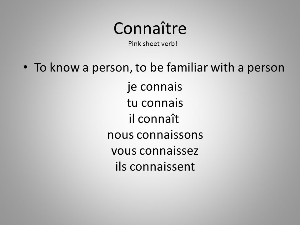 Connaître To know a person, to be familiar with a person je connais tu connais il connaît nous connaissons vous connaissez ils connaissent Pink sheet