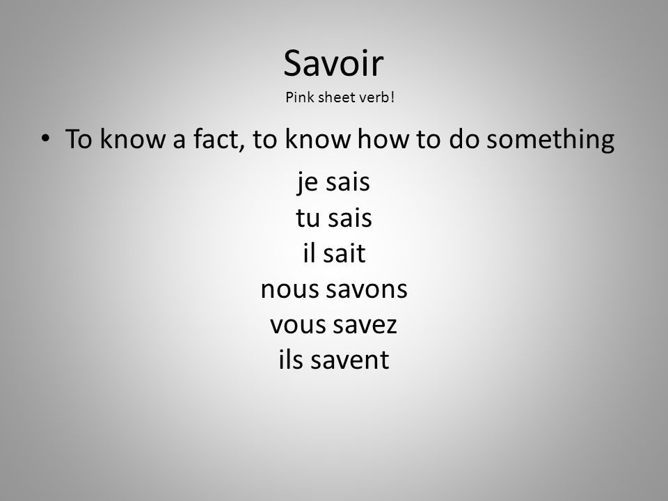 Savoir To know a fact, to know how to do something je sais tu sais il sait nous savons vous savez ils savent Pink sheet verb!