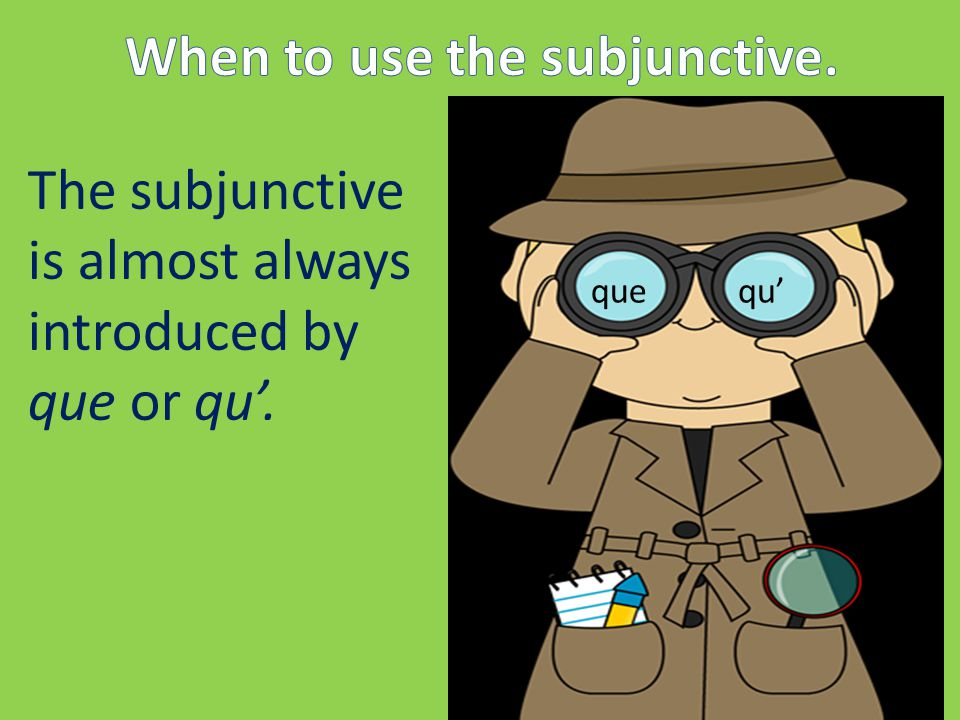 We call the subjunctive a MOOD not a tense… because it is used largely to convey judgement or attitude rather than fact.