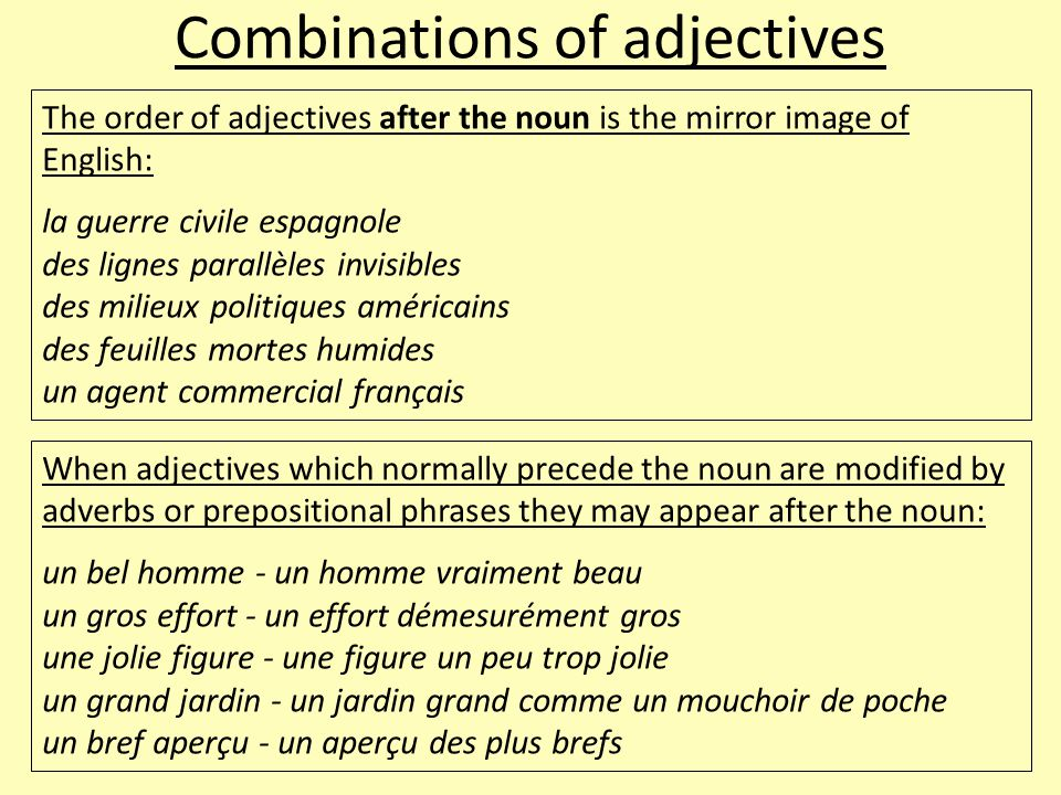 Combinations of adjectives The order of adjectives after the noun is the mirror image of English: la guerre civile espagnole des lignes parallèles invisibles des milieux politiques américains des feuilles mortes humides un agent commercial français When adjectives which normally precede the noun are modified by adverbs or prepositional phrases they may appear after the noun: un bel homme - un homme vraiment beau un gros effort - un effort démesurément gros une jolie figure - une figure un peu trop jolie un grand jardin - un jardin grand comme un mouchoir de poche un bref aperçu - un aperçu des plus brefs