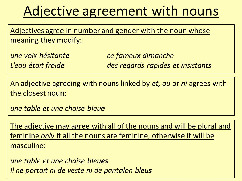 Adjective agreement with nouns Adjectives agree in number and gender with the noun whose meaning they modify: une voix hésitantece fameux dimanche L'eau était froidedes regards rapides et insistants An adjective agreeing with nouns linked by et, ou or ni agrees with the closest noun: une table et une chaise bleue The adjective may agree with all of the nouns and will be plural and feminine only if all the nouns are feminine, otherwise it will be masculine: une table et une chaise bleues Il ne portait ni de veste ni de pantalon bleus