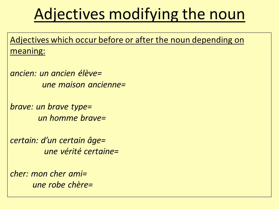 Adjectives modifying the noun Adjectives which occur before or after the noun depending on meaning: ancien: un ancien élève= une maison ancienne= brav