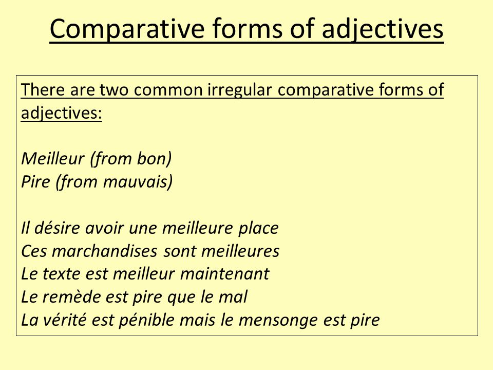 Comparative forms of adjectives There are two common irregular comparative forms of adjectives: Meilleur (from bon) Pire (from mauvais) Il désire avoi