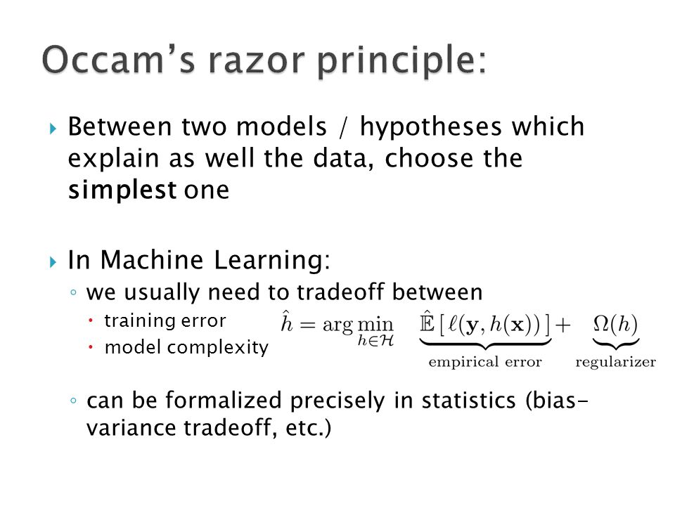  Between two models / hypotheses which explain as well the data, choose the simplest one  In Machine Learning: ◦ we usually need to tradeoff between