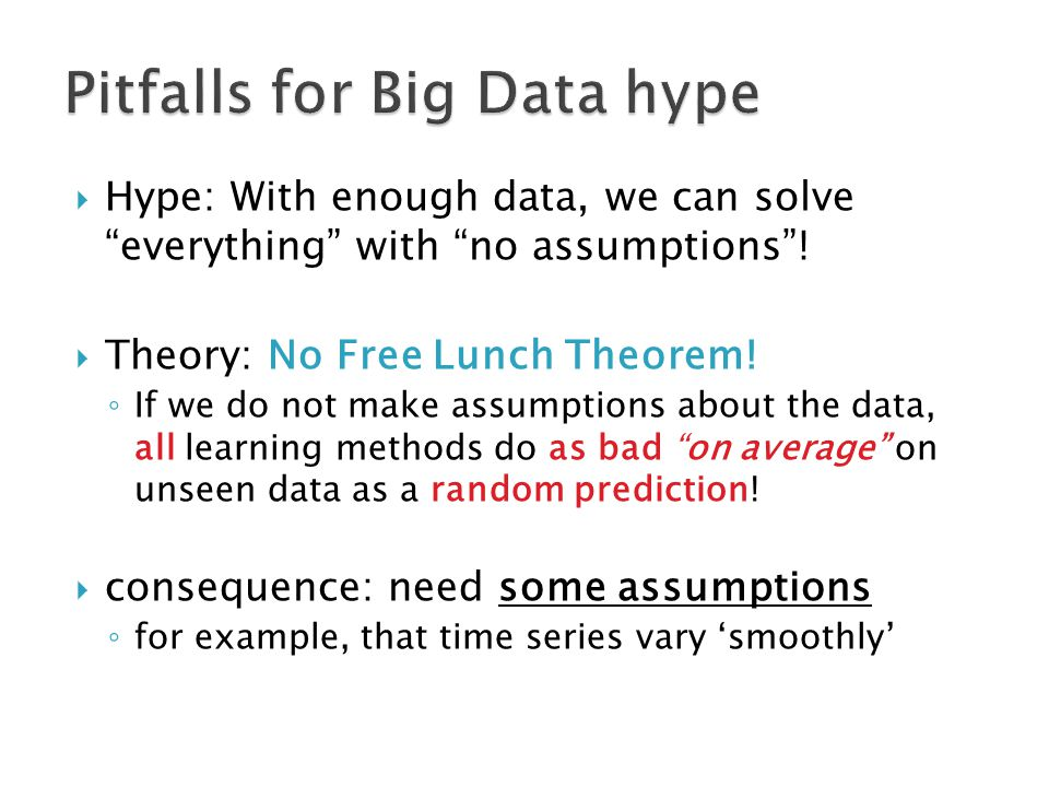 " Hype: With enough data, we can solve ""everything"" with ""no assumptions""!  Theory: No Free Lunch Theorem! ◦ If we do not make assumptions about the"