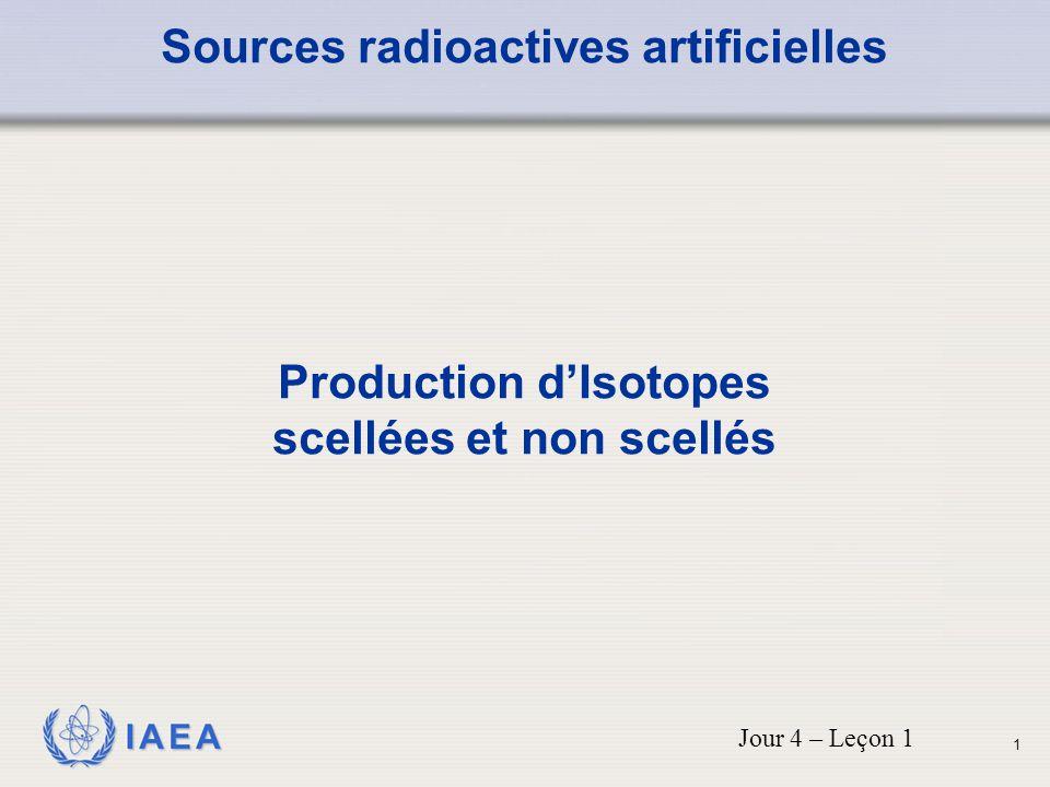 IAEA Sources radioactives artificielles Production d'Isotopes scellées et non scellés Jour 4 – Leçon 1 1