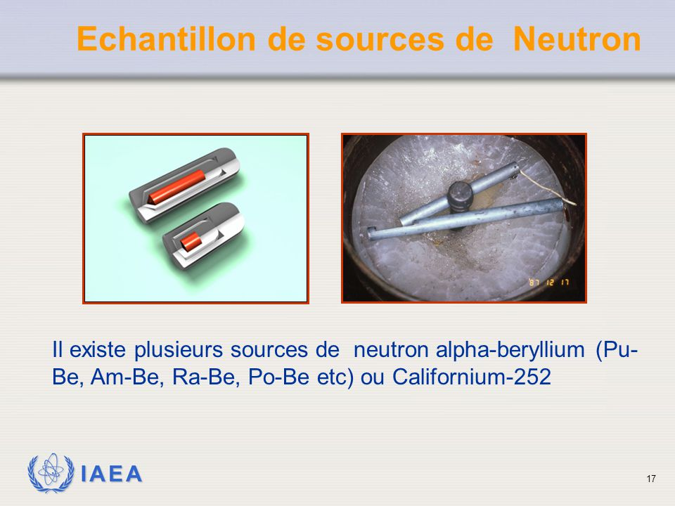 IAEA Echantillon de sources de Neutron Il existe plusieurs sources de neutron alpha-beryllium (Pu- Be, Am-Be, Ra-Be, Po-Be etc) ou Californium-252 17