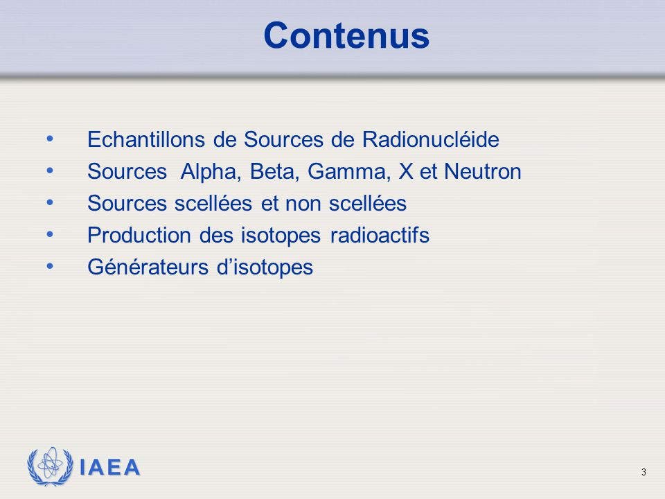 IAEA Echantillons de Sources de Radionucléide Sources Alpha, Beta, Gamma, X et Neutron Sources scellées et non scellées Production des isotopes radioa